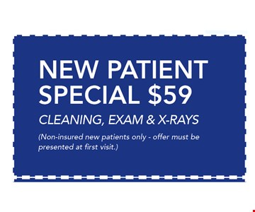 $59 New Patient Special Cleaning, exam & x-rays. Non-insured new patients only - offer must be presented at first visit.