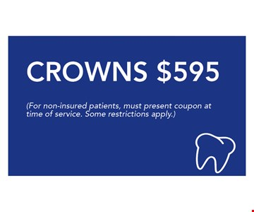 $595 Crowns. (For non-insured patients, must present coupon at time of service. Some restrictions apply.