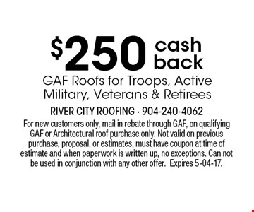 $250 cash backGAF Roofs for Troops, ActiveMilitary, Veterans & Retirees . For new customers only, mail in rebate through GAF, on qualifying GAF or Architectural roof purchase only. Not valid on previous purchase, proposal, or estimates, must have coupon at time of estimate and when paperwork is written up, no exceptions. Can not be used in conjunction with any other offer.Expires 5-04-17.