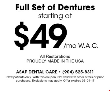 $49/mo W.A.C. Full Set of Dentures starting at. New patients only. With this coupon. Not valid with other offers or prior purchases. Exclusions may apply. Offer expires 05-04-17All RestorationsPROUDLY MADE IN THE USA