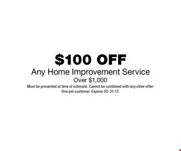 $100 OFF Any Home Improvement Service Over $1,000. Must be presented at time of estimate. Cannot be combined with any other offer.One per customer. Expires 05-19-17.