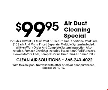 $99.95Air Duct Cleaning Special . With this coupon. Not valid with other offers or prior purchases. Expires 05-19-17.