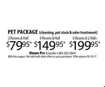$149.95* 4 Rooms & HallPet Package(cleaning, pet stain & odor treatment) . Steam Pro Knoxville - 865-622-2844With this coupon. Not valid with other offers or prior purchases. Offer expires 06-16-17.