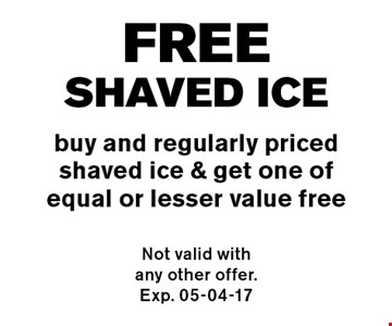 FREEshaved ice buy and regularly pricedshaved ice & get one of equal or lesser value free. Not valid with any other offer. Exp. 05-04-17