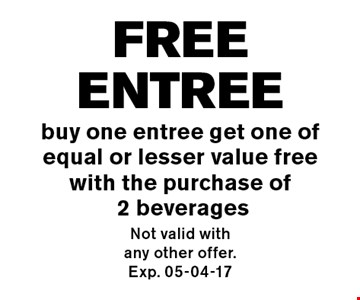 FREEentree buy one entree get one of equal or lesser value free with the purchase of 2 beverages. Not valid with any other offer. Exp. 05-04-17