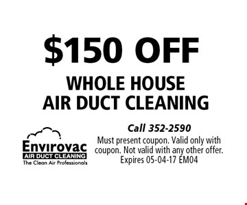 $150 OFF whole house air duct cleaning. Must present coupon. Valid only withcoupon. Not valid with any other offer.Expires 05-04-17 EM04