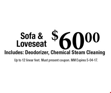 $60.00 Sofa & LoveseatIncludes: Deodorizer, Chemical Steam Cleaning. Up to 12 linear feet. Must present coupon. MM Expires 5-04-17.