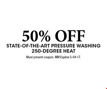 50% OFF State-of-the-Art Pressure Washing 250-Degree Heat. Must present coupon. MM Expires 5-04-17.
