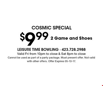 $9.99 2 Game and Shoes. Valid Fri from 10pm to close & Sat 8pm to close Cannot be used as part of a party package. Must present offer. Not valid with other offers. Offer Expires 05-13-17.