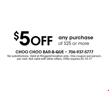 $5 Off any purchase of $25 or more. No substitutions. Valid at Ringgold location only. One coupon per person, per visit. Not valid with other offers. Offer expires 05-13-17