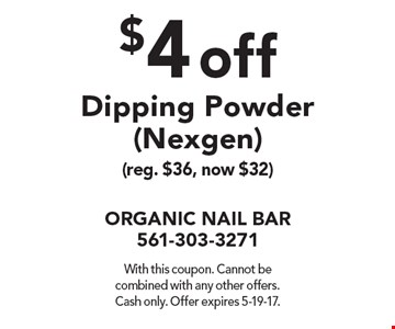 $4 off Dipping Powder (Nexgen) (reg. $36, now $32). With this coupon. Cannot be combined with any other offers. Cash only. Offer expires 5-19-17.