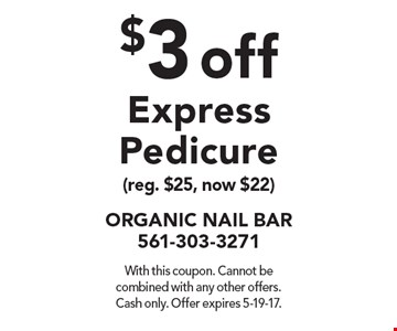 $3 off Express Pedicure (reg. $25, now $22). With this coupon. Cannot be combined with any other offers. Cash only. Offer expires 5-19-17.