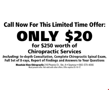 Call Now For This Limited Time Offer:only $20 for $250 worth of Chiropractic Services Including: In-depth Consultation, Complete Chiropractic Spinal Exam,Full Set of X-rays, Report of Findings and Answers to Your Questions. Mountain View Chiropractic 216 Phoenix Ct., Ste. A - Seymour - 865-579-4066Must present offer. Not valid with other offers. Offer expires 05-19-17.