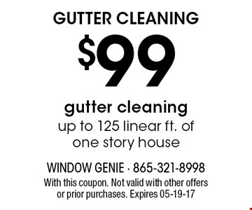 $99 GUTTER CLEANING. With this coupon. Not valid with other offers or prior purchases. Expires 05-19-17