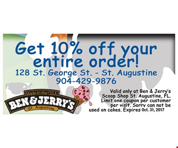 10% Off Your Entire Order. Valid only at Ben & Jerrys Scoop Shop St Augustine, FL. Limitone coupon per customer per visit. Sorry can not be used on cakes. Expires 10-31-17