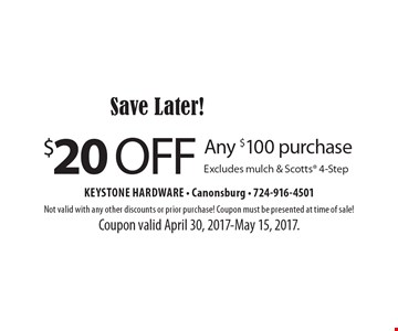 Save Later! $20 off Any $100 purchase. Excludes mulch & Scotts 4-Step. Not valid with any other discounts or prior purchase! Coupon must be presented at time of sale! Coupon valid April 30, 2017-May 15, 2017.
