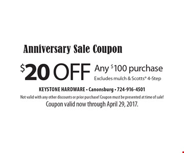 Anniversary Sale Coupon $20 off Any $100 purchase. Excludes mulch & Scotts 4-Step. Not valid with any other discounts or prior purchase! Coupon must be presented at time of sale! Coupon valid now through April 29, 2017.