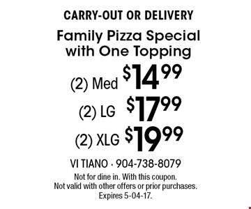 (2) Med $14.99 CARRY-OUT OR DELIVERY Family Pizza Special with One Topping. Not for dine in. With this coupon. Not valid with other offers or prior purchases. Expires 5-04-17.