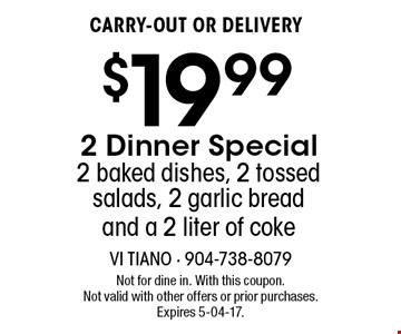 $19.99 CARRY-OUT OR DELIVERY 2 Dinner Special 2 baked dishes, 2 tossed salads, 2 garlic bread and a 2 liter of coke. Not for dine in. With this coupon. Not valid with other offers or prior purchases. Expires 5-04-17.