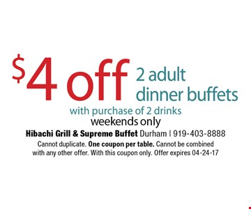 $4 off 2 adultdinner buffets with purchase of 2 drinks weekends only. Hibachi Grill & Supreme Buffet Durham | 919-403-8888 Cannot duplicate. One coupon per table. Cannot be combinedwith any other offer. With this coupon only. Offer expires 04-24-17