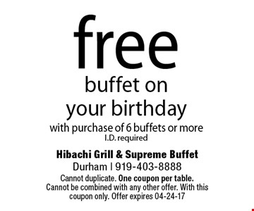 freebuffet on your birthdaywith purchase of 6 buffets or moreI.D. required. Hibachi Grill & Supreme BuffetDurham | 919-403-8888 Cannot duplicate. One coupon per table. Cannot be combined with any other offer. With this coupon only. Offer expires 04-24-17