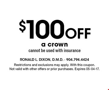 $100 Off a crowncannot be used with insurance. Restrictions and exclusions may apply. With this coupon.Not valid with other offers or prior purchases. Expires 05-04-17.