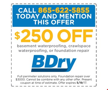 $250 Off Basement waterproofing, crawlspace waterproofing, or foundation repair. Full perimeter soulutions only. Foundation repair over $3000 Cannot be combined with any other offer. present coupon at time of estimate Offer Expires 5/19/17