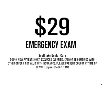 $29 EMERGENCY EXAM. Southlake Dental Care D0140. New Patients Only. EXCLUDES CLEANING. CANNOT BE COMBINED WITH OTHER OFFERS. NOT VALID WITH INSURANCE. PLEASE PRESENT COUPON AT TIME OF of visit. Expires 05-04-17MM