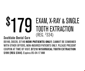 $179 Exam, x-ray & Single Tooth Extraction(Reg. $334). Southlake Dental CareD0140, D0220, D7140 NEW Patients Only, Cannot be combined with other offers, non-insured patients only. Please present coupon at time of visit. D7210 w/Surgical Tooth Extraction $199 (reg $384). Expires 05-04-17 MM