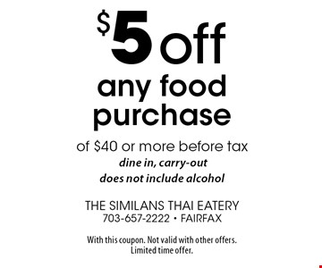 $5 Off Any Food Purchase of $40 or more before tax. Dine in, carry-out, does not include alcohol. With this coupon. Not valid with other offers. Limited time offer.