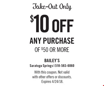 Take-Out Only $10 off any purchase of $50 or more. With this coupon. Not valid with other offers or discounts. Expires 4/24/18.