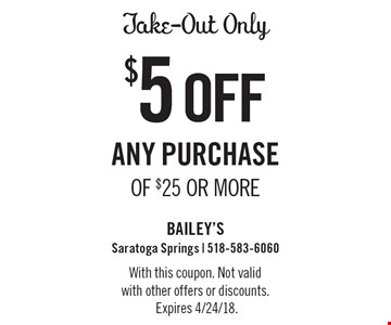 Take-Out Only $5 off any purchase of $25 or more. With this coupon. Not valid with other offers or discounts. Expires 4/24/18.