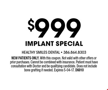 $999 Implant Special. NEW PATIENTS ONLY. With this coupon. Not valid with other offers or prior purchases. Cannot be combined with insurance. Patient must have consultation with Doctor and be qualifying candidate. Does not include bone grafting if needed. Expires 5-04-17. D6010