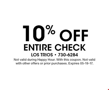 10% OFF Entire Check. LOS TRIOS - 730-6284Not valid during Happy Hour. With this coupon. Not valid with other offers or prior purchases. Expires 05-19-17.