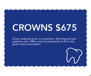 $675 CROWNS. Exam required prior to treatment. Non-insured newpatients only. Offer must be presented at first visit,gold crowns excluded. 06-09-17