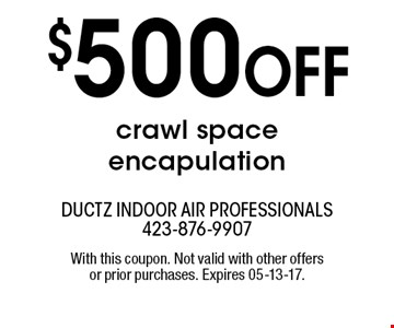 $500 Off crawl space encapulation. ductz indoor air professionals 423-876-9907 With this coupon. Not valid with other offers or prior purchases. Expires 05-13-17.