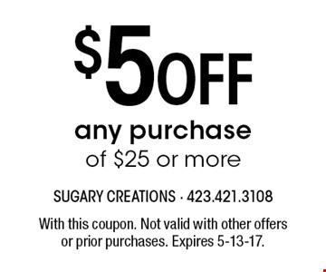 $5 Off any purchase of $25 or more. With this coupon. Not valid with other offersor prior purchases. Expires 5-13-17.
