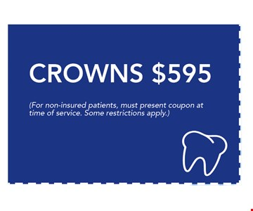 $595 CROWNS. Non-insured new patients only. Offer must be presented at time of service. Some restrictions apply. 05-26-17
