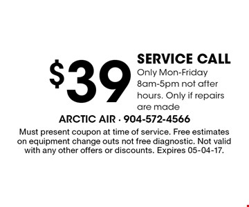 $39 service callOnly Mon-Friday 8am-5pm not after hours. Only if repairs are made. Must present coupon at time of service. Free estimateson equipment change outs not free diagnostic. Not valid with any other offers or discounts. Expires 05-04-17.