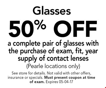 50% OFF a complete pair of glasses with the purchase of exam, fit, year supply of contact lenses(Pearle locations only). See store for details. Not valid with other offers, insurance or specials. Must present coupon at timeof exam. Expires 05-04-17