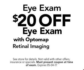 $20 off Eye Exam. See store for details. Not valid with other offers, insurance or specials. Must present coupon at timeof exam. Expires 05-04-17