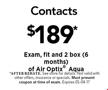 $189* Contacts. *after rebate. See store for details. Not valid with other offers, insurance or specials. Must present coupon at time of exam. Expires 05-04-17