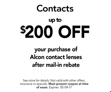 up to $200 OFF your purchase of Alcon contact lensesafter mail-in rebate. See store for details. Not valid with other offers, insurance or specials. Must present coupon at timeof exam. Expires05-04-17