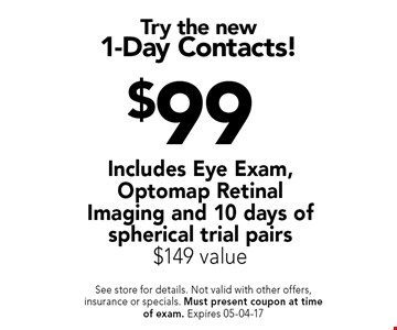 $99 Try the new1-Day Contacts!. See store for details. Not valid with other offers, insurance or specials. Must present coupon at timeof exam. Expires 05-04-17