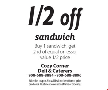 1/2 off sandwich Buy 1 sandwich, get 2nd of equal or lesser value 1/2 price. With this coupon. Not valid with other offers or prior purchases. Must mention coupon at time of ordering.