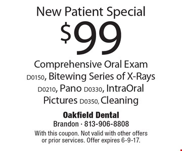 $99 New Patient Special. Comprehensive Oral Exam (D0150), Bitewing Series of X-Rays (D0210), Pano (D0330), IntraOral Pictures (D0350), Cleaning. With this coupon. Not valid with other offers or prior services. Offer expires 6-9-17.