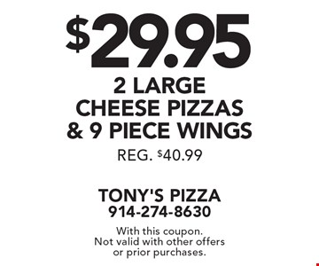 $29.95 for 2 large cheese pizzas & 9 piece wings. Reg. $40.99. With this coupon. Not valid with other offers or prior purchases.