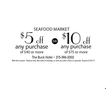 Seafood Market $5 off purchase of $40 or more OR $10 off purchase of $75 or more.. With this coupon. Takeout only. Not valid on holidays or with any other offers or specials. Expires 6/30/17.