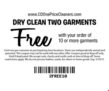 Free dry clean two garments with your order of 10 or more garments. Limit one per customer at participating store locations. Stores are independently owned and operated. This coupon may not be used with any other offer. Coupon good at drop off only. Void if duplicated. We accept cash, checks and credit cards at time of drop off. Some restrictions apply. We do not process leather, suede, fur, down or home goods. Exp. 5/19/17.