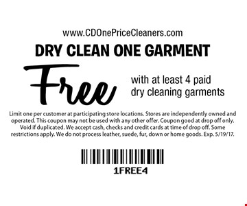 Free dry clean one garment with at least 4 paid dry cleaning garments. Limit one per customer at participating store locations. Stores are independently owned and operated. This coupon may not be used with any other offer. Coupon good at drop off only. Void if duplicated. We accept cash, checks and credit cards at time of drop off. Some restrictions apply. We do not process leather, suede, fur, down or home goods. Exp. 5/19/17.